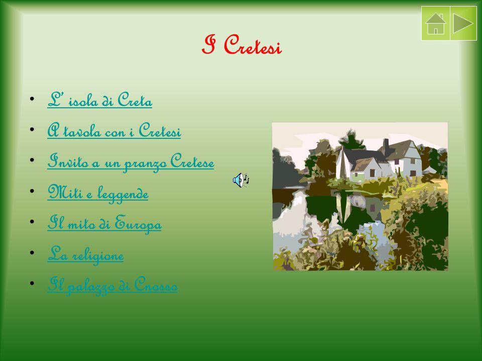 I Cretesi L isola di Creta A tavola con i Cretesi Invito a un pranzo Cretese Miti e leggende Il mito di Europa La religione Il palazzo di Cnosso