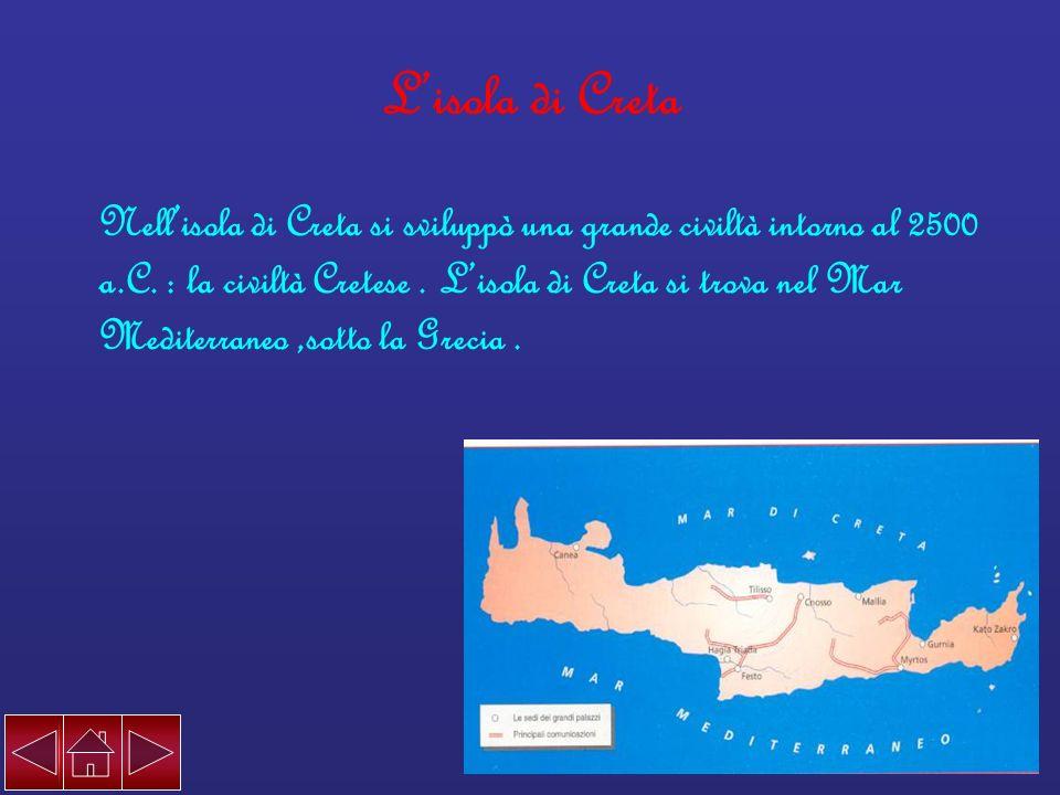 Lisola di Creta Nellisola di Creta si sviluppò una grande civiltà intorno al 2500 a.C. : la civiltà Cretese. Lisola di Creta si trova nel Mar Mediterr