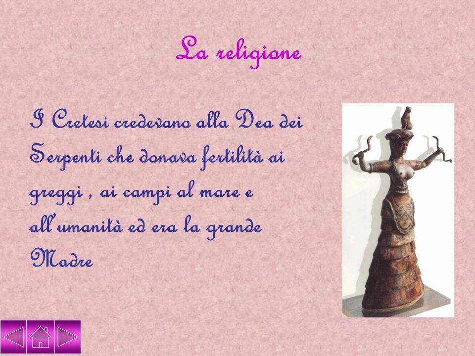 La religione I Cretesi credevano alla Dea dei Serpenti che donava fertilità ai greggi, ai campi al mare e allumanità ed era la grande Madre