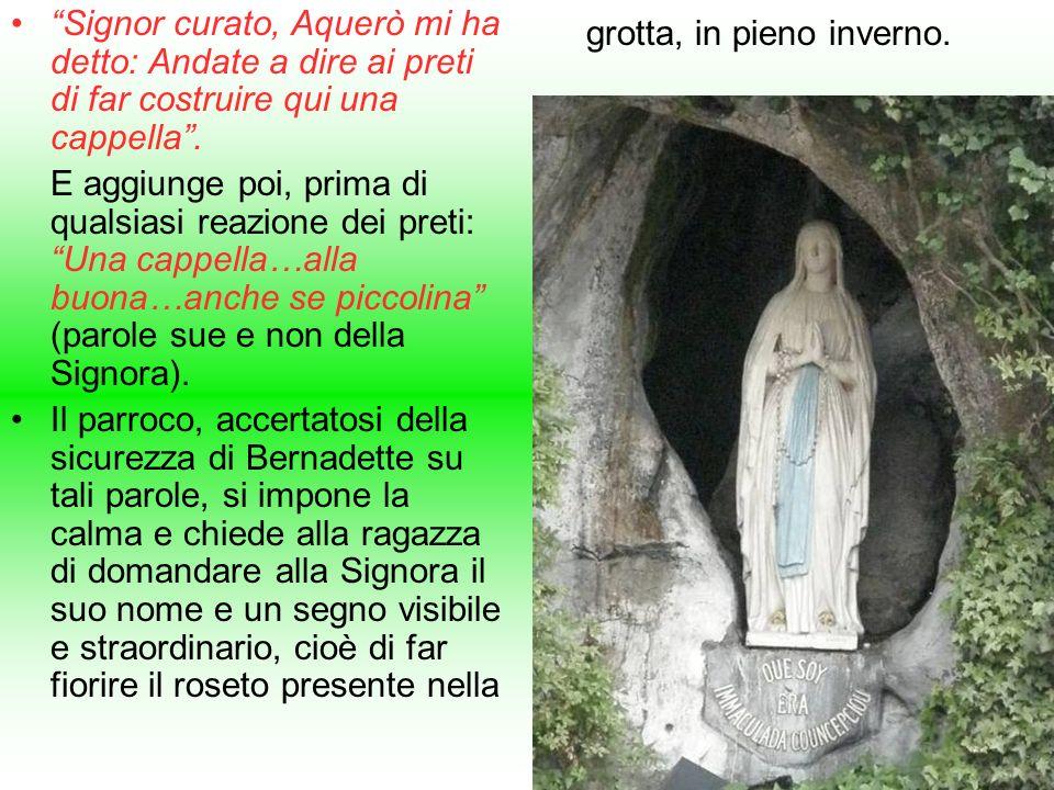 Signor curato, Aquerò mi ha detto: Andate a dire ai preti di far costruire qui una cappella. E aggiunge poi, prima di qualsiasi reazione dei preti: Un