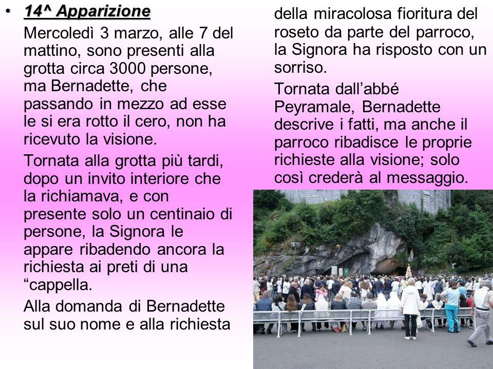 14^ Apparizione14^ Apparizione Mercoledì 3 marzo, alle 7 del mattino, sono presenti alla grotta circa 3000 persone, ma Bernadette, che passando in mez