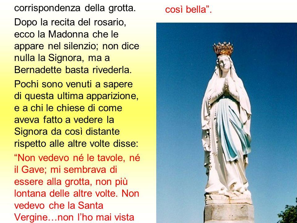 corrispondenza della grotta. Dopo la recita del rosario, ecco la Madonna che le appare nel silenzio; non dice nulla la Signora, ma a Bernadette basta