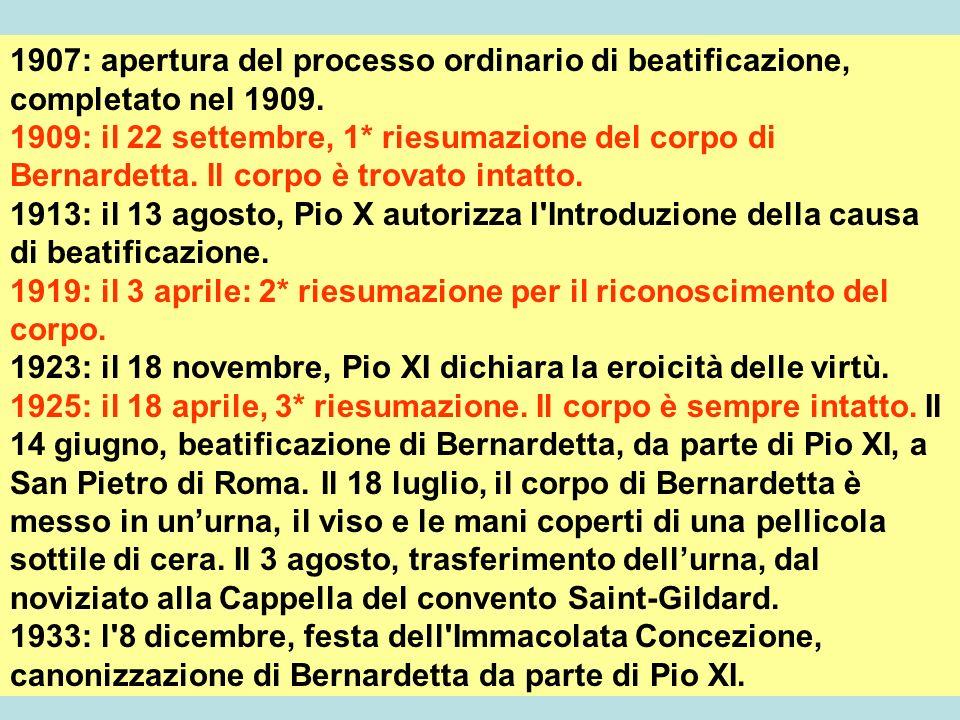 1907: apertura del processo ordinario di beatificazione, completato nel 1909. 1909: il 22 settembre, 1* riesumazione del corpo di Bernardetta. Il corp