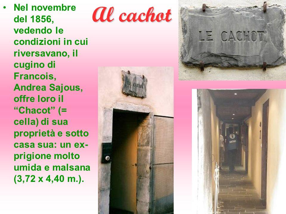 Al cachot Nel novembre del 1856, vedendo le condizioni in cui riversavano, il cugino di Francois, Andrea Sajous, offre loro il Chacot (= cella) di sua