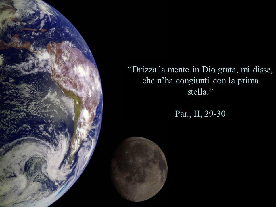 Drizza la mente in Dio grata, mi disse, che nha congiunti con la prima stella. Par., II, 29-30