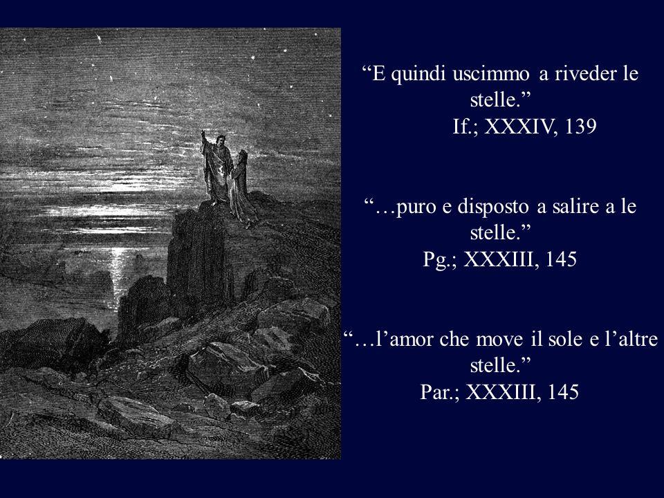 E quindi uscimmo a riveder le stelle. If.; XXXIV, 139 …puro e disposto a salire a le stelle. Pg.; XXXIII, 145 …lamor che move il sole e laltre stelle.