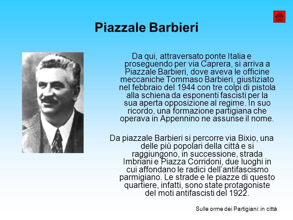 Piazzale Barbieri Da qui, attraversato ponte Italia e proseguendo per via Caprera, si arriva a Piazzale Barbieri, dove aveva le officine meccaniche Tommaso Barbieri, giustiziato nel febbraio del 1944 con tre colpi di pistola alla schiena da esponenti fascisti per la sua aperta opposizione al regime.