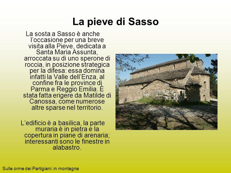 La pieve di Sasso La sosta a Sasso è anche loccasione per una breve visita alla Pieve, dedicata a Santa Maria Assunta, arroccata su di uno sperone di roccia, in posizione strategica per la difesa: essa domina infatti la Valle dellEnza, al confine fra le province di Parma e Reggio Emilia.