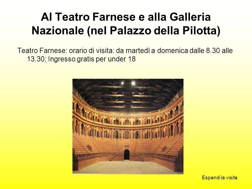 Al Teatro Farnese e alla Galleria Nazionale (nel Palazzo della Pilotta) Teatro Farnese: orario di visita: da martedì a domenica dalle 8.30 alle 13.30; Ingresso gratis per under 18 Espandi la visita