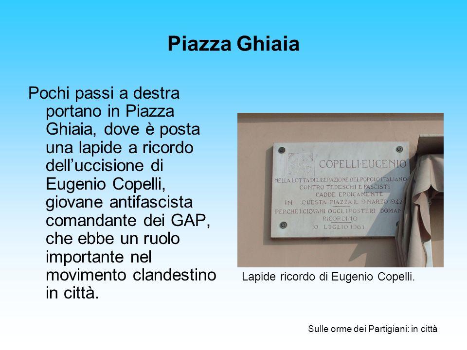 Piazza Ghiaia Pochi passi a destra portano in Piazza Ghiaia, dove è posta una lapide a ricordo delluccisione di Eugenio Copelli, giovane antifascista comandante dei GAP, che ebbe un ruolo importante nel movimento clandestino in città.