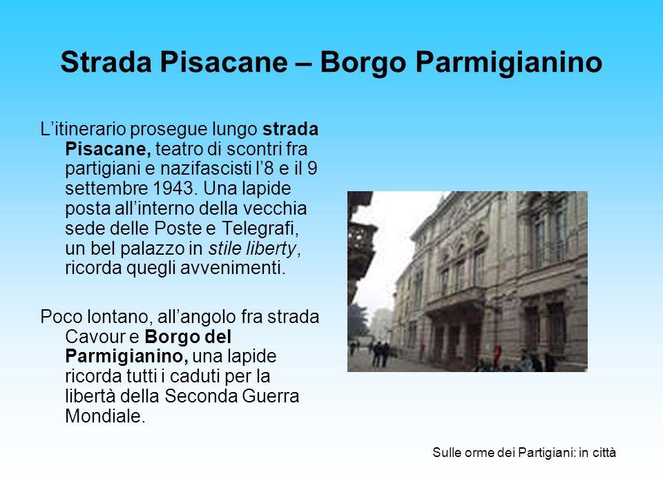 Strada Pisacane – Borgo Parmigianino Litinerario prosegue lungo strada Pisacane, teatro di scontri fra partigiani e nazifascisti l8 e il 9 settembre 1943.