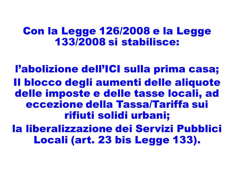 Con la Legge 126/2008 e la Legge 133/2008 si stabilisce: labolizione dellICI sulla prima casa; Il blocco degli aumenti delle aliquote delle imposte e delle tasse locali, ad eccezione della Tassa/Tariffa sui rifiuti solidi urbani; la liberalizzazione dei Servizi Pubblici Locali (art.