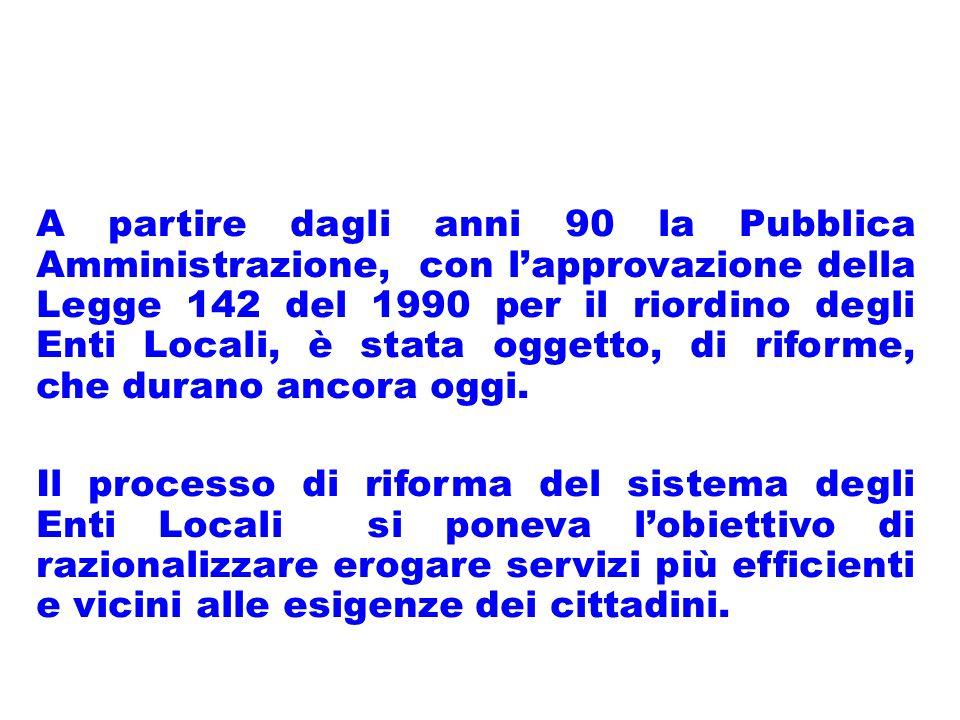 A partire dagli anni 90 la Pubblica Amministrazione, con lapprovazione della Legge 142 del 1990 per il riordino degli Enti Locali, è stata oggetto, di riforme, che durano ancora oggi.