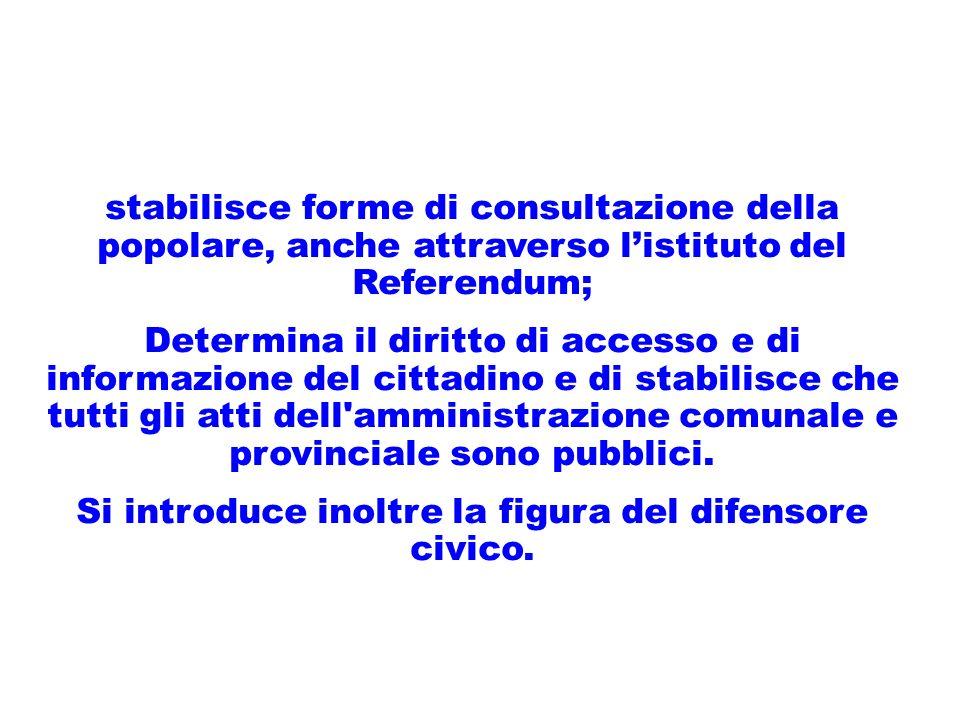 stabilisce forme di consultazione della popolare, anche attraverso listituto del Referendum; Determina il diritto di accesso e di informazione del cittadino e di stabilisce che tutti gli atti dell amministrazione comunale e provinciale sono pubblici.