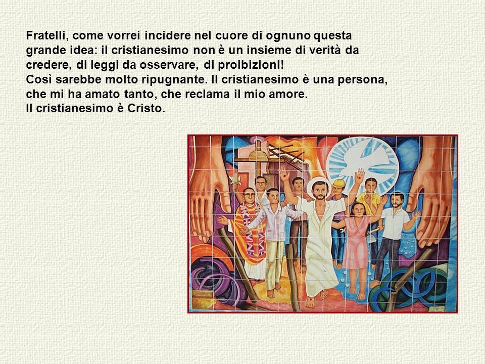 Fratelli, come vorrei incidere nel cuore di ognuno questa grande idea: il cristianesimo non è un insieme di verità da credere, di leggi da osservare, di proibizioni.