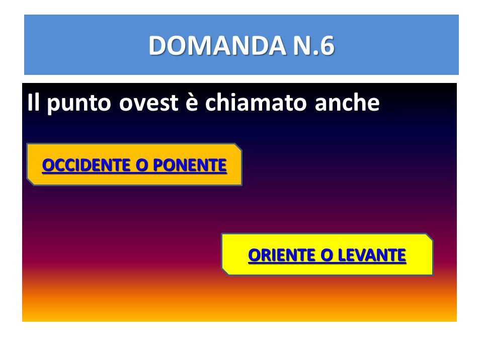 DOMANDA N.6 Il punto ovest è chiamato anche Il punto ovest è chiamato anche … OCCIDENTE O PONENTE OCCIDENTE O PONENTE ORIENTE O LEVANTE ORIENTE O LEVA