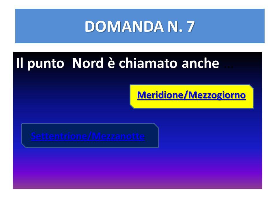 DOMANDA N. 7 Il punto Nord è chiamato anche Il punto Nord è chiamato anche … Settentrione/Mezzanotte Meridione/Mezzogiorno