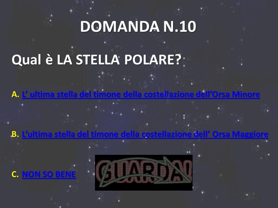 DOMANDA N.10 Qual è LA STELLA POLARE? A.L ultima stella del timone della costellazione dellOrsa Minore L ultima stella del timone della costellazione