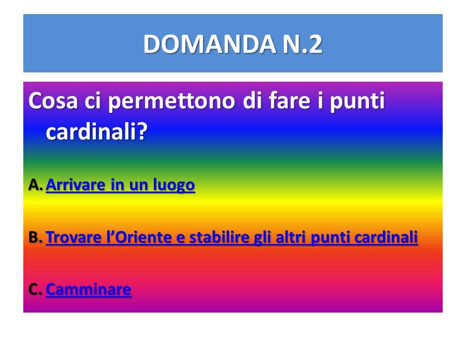 DOMANDA N.2 Cosa ci permettono di fare i punti cardinali? A.Arrivare in un luogo Arrivare in un luogoArrivare in un luogo B.Trovare lOriente e stabili