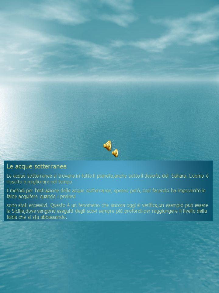 Le acque sotterranee Le acque sotterranee si trovano in tutto il pianeta,anche sotto il deserto del Sahara. Luomo è riuscito a migliorare nel tempo I