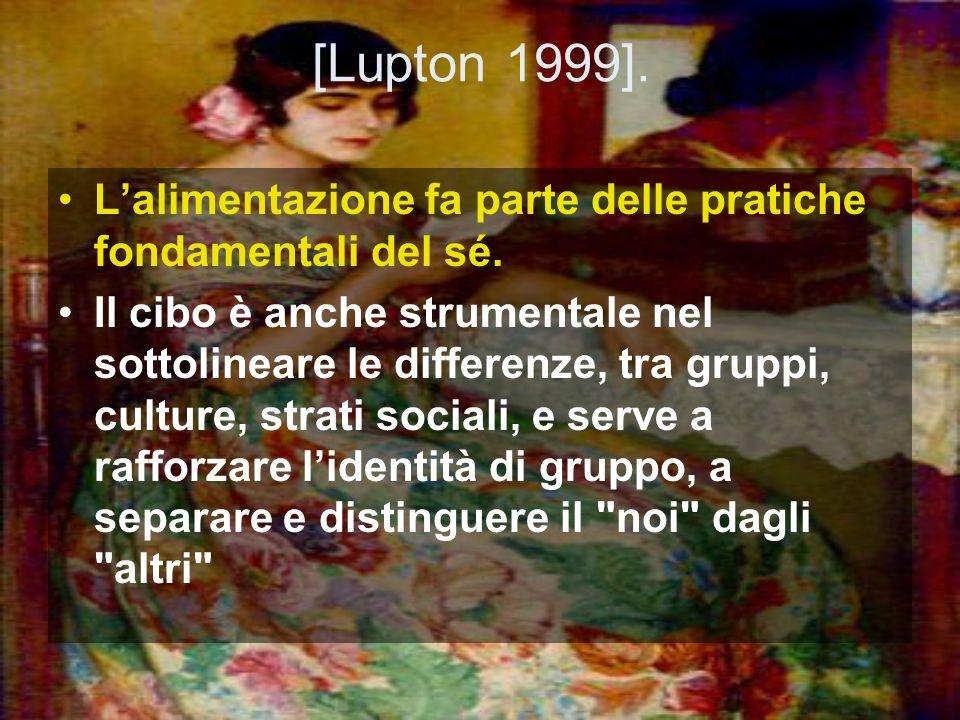 [Lupton 1999]. Lalimentazione fa parte delle pratiche fondamentali del sé. Il cibo è anche strumentale nel sottolineare le differenze, tra gruppi, cul