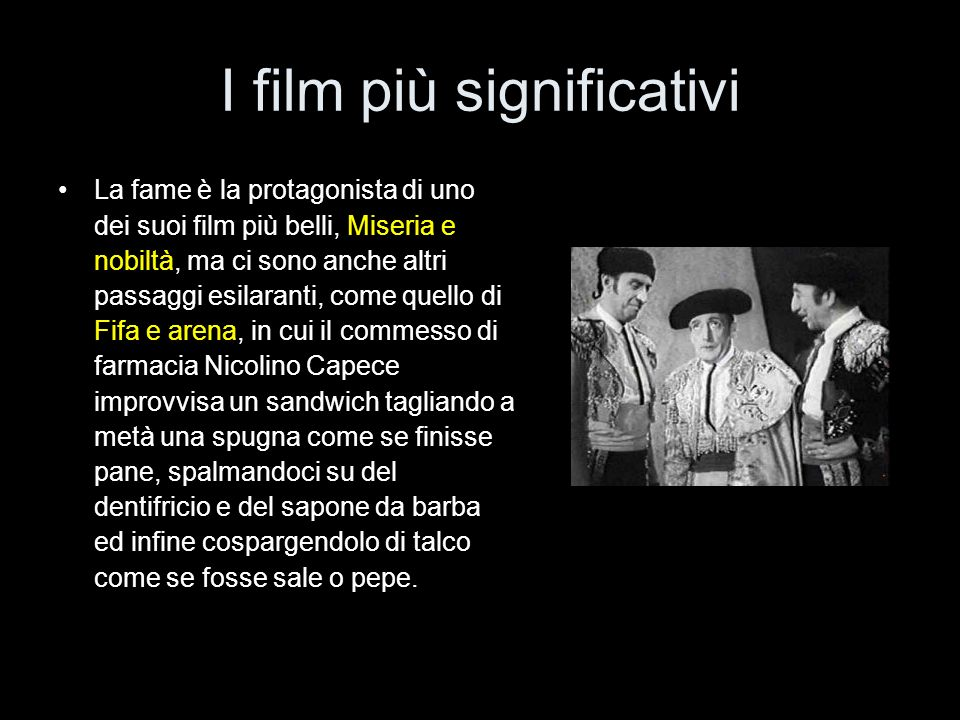 I film più significativi La fame è la protagonista di uno dei suoi film più belli, Miseria e nobiltà, ma ci sono anche altri passaggi esilaranti, come