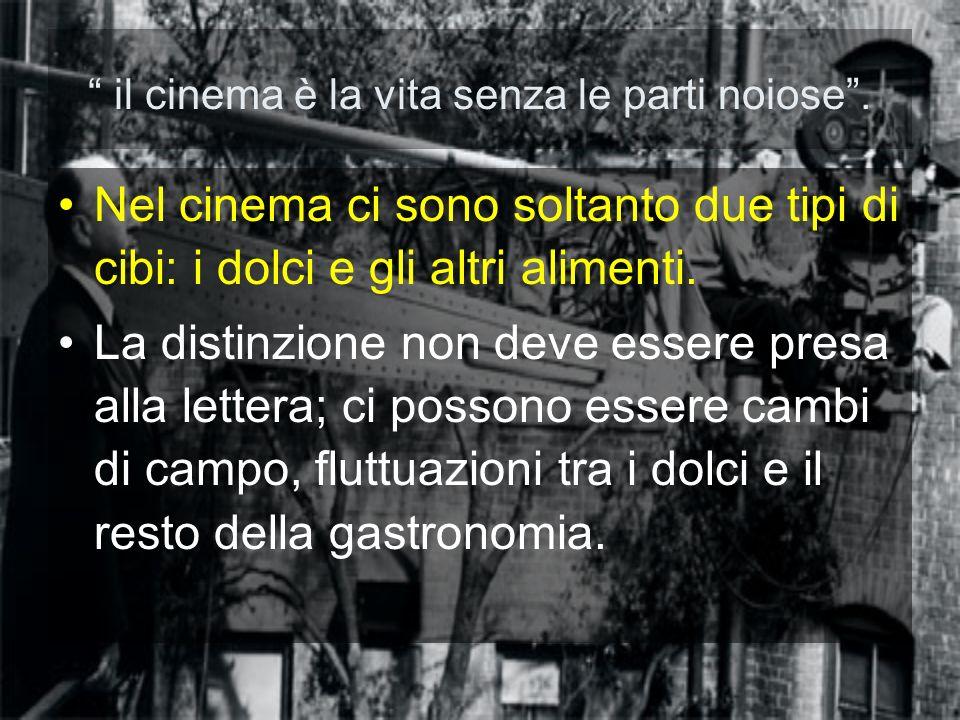 il cinema è la vita senza le parti noiose. Nel cinema ci sono soltanto due tipi di cibi: i dolci e gli altri alimenti. La distinzione non deve essere