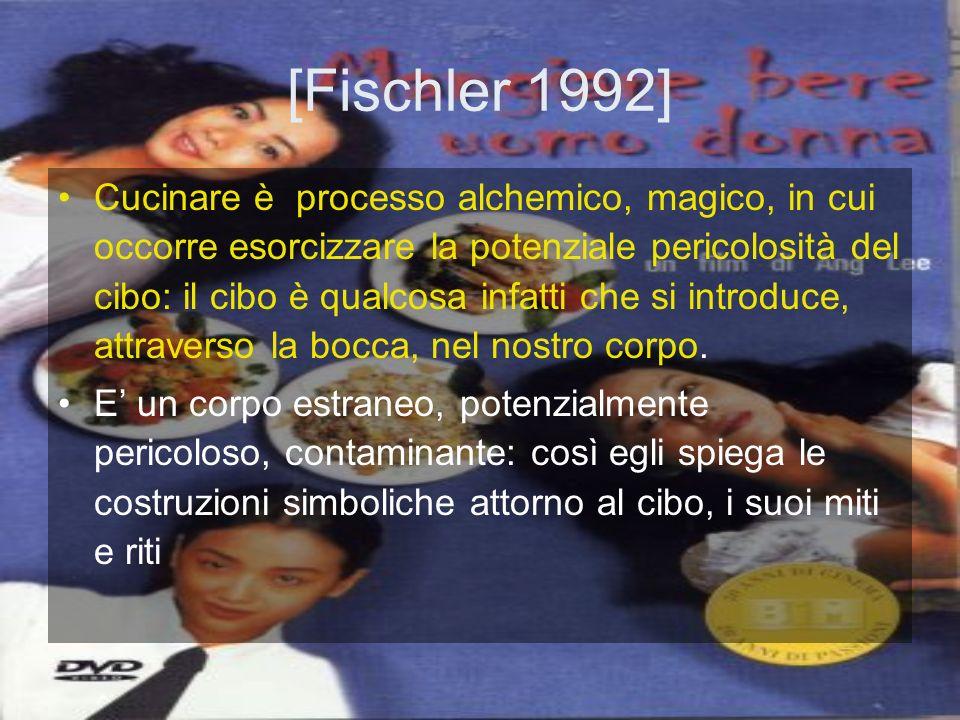 [Fischler 1992] Cucinare è processo alchemico, magico, in cui occorre esorcizzare la potenziale pericolosità del cibo: il cibo è qualcosa infatti che