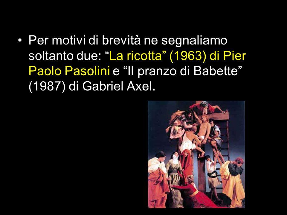 Per motivi di brevità ne segnaliamo soltanto due: La ricotta (1963) di Pier Paolo Pasolini e Il pranzo di Babette (1987) di Gabriel Axel.