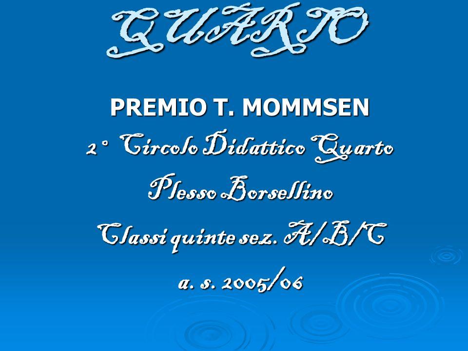 QUARTO PREMIO T. MOMMSEN 2° Circolo Didattico Quarto Plesso Borsellino Classi quinte sez. A/B/C a. s. 2005/06