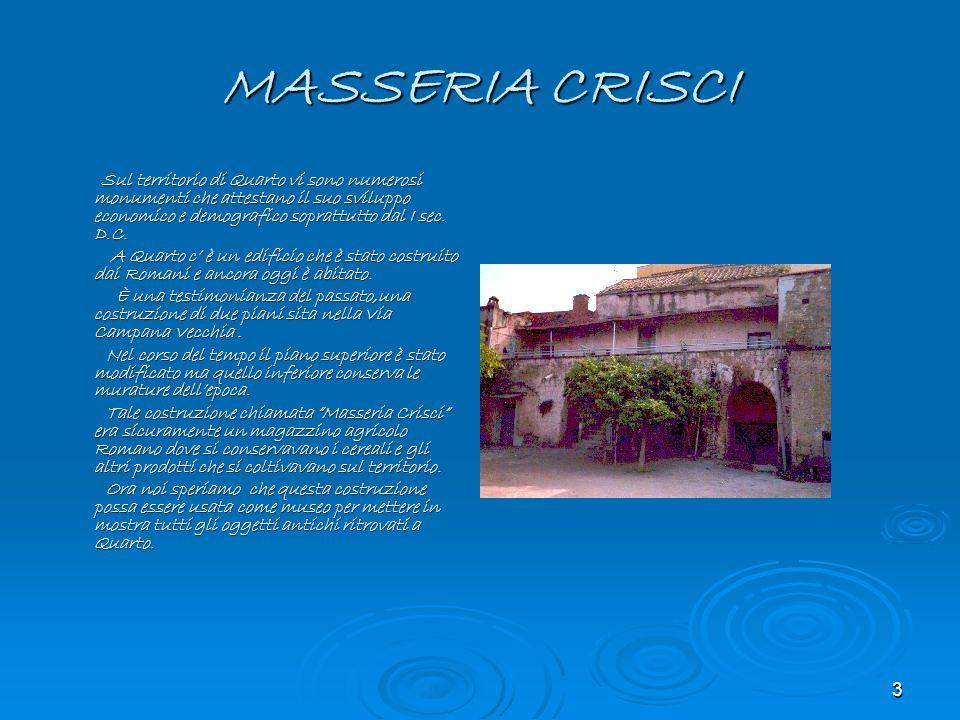 3 MASSERIA CRISCI Sul territorio di Quarto vi sono numerosi monumenti che attestano il suo sviluppo economico e demografico soprattutto dal I sec. D.C