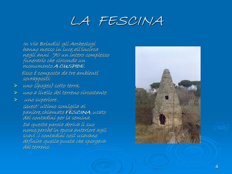4 LA FESCINA In Via Brindisi gli Archeologi hanno messo in luce,allincirca negli anni 70 un intero complesso funerario che circonda un monumento A CUS