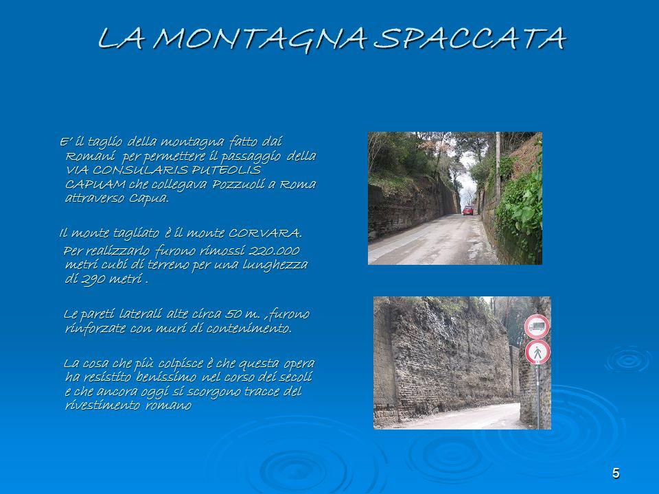5 LA MONTAGNA SPACCATA E il taglio della montagna fatto dai Romani per permettere il passaggio della VIA CONSULARIS PUTEOLIS CAPUAM che collegava Pozz
