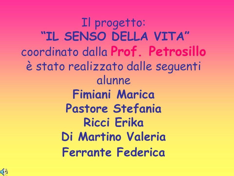 Il progetto: IL SENSO DELLA VITA coordinato dalla Prof. Petrosillo è stato realizzato dalle seguenti alunne Fimiani Marica Pastore Stefania Ricci Erik