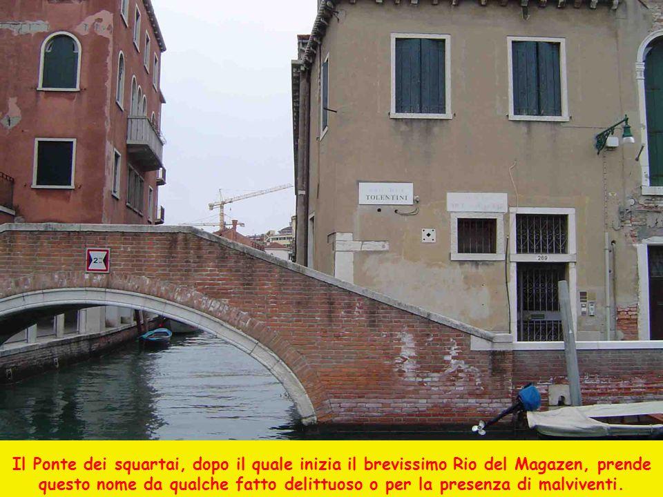 Il Ponte dei squartai, dopo il quale inizia il brevissimo Rio del Magazen, prende questo nome da qualche fatto delittuoso o per la presenza di malvive