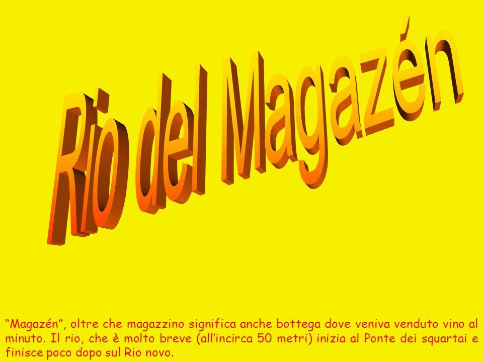 Magazén, oltre che magazzino significa anche bottega dove veniva venduto vino al minuto. Il rio, che è molto breve (allincirca 50 metri) inizia al Pon