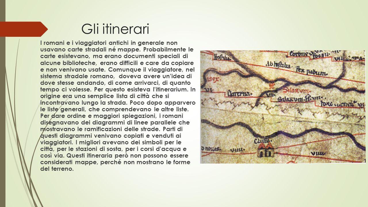 Gli itinerari I romani e i viaggiatori antichi in generale non usavano carte stradali né mappe. Probabilmente le carte esistevano, ma erano documenti