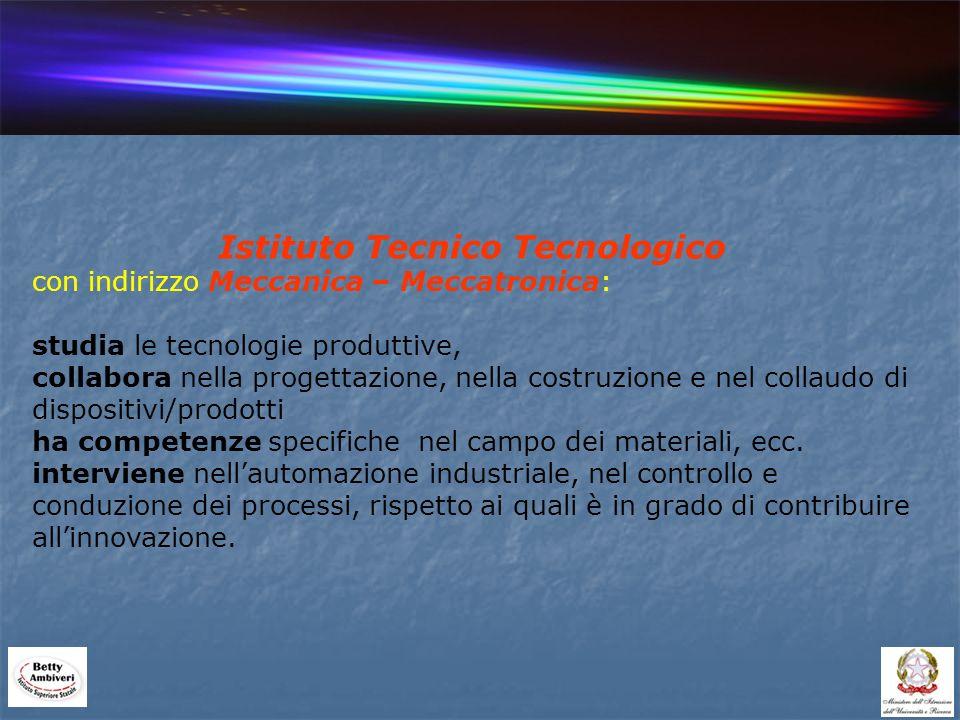 Istituto Tecnico Tecnologico con indirizzo Meccanica – Meccatronica: studia le tecnologie produttive, collabora nella progettazione, nella costruzione