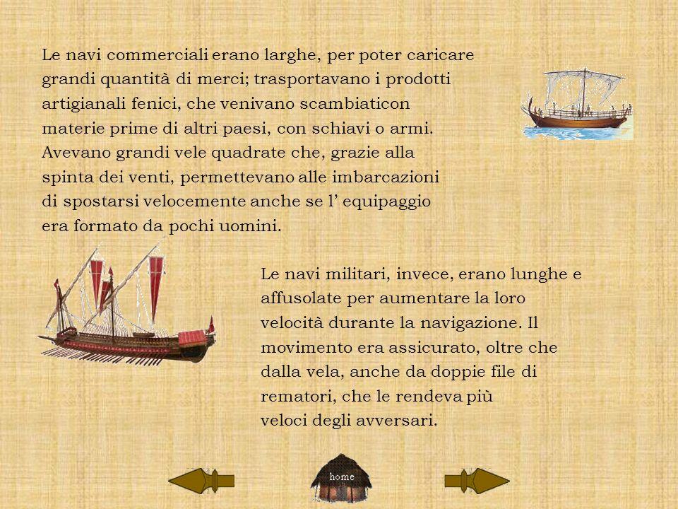 Le navi commerciali erano larghe, per poter caricare grandi quantità di merci; trasportavano i prodotti artigianali fenici, che venivano scambiaticon