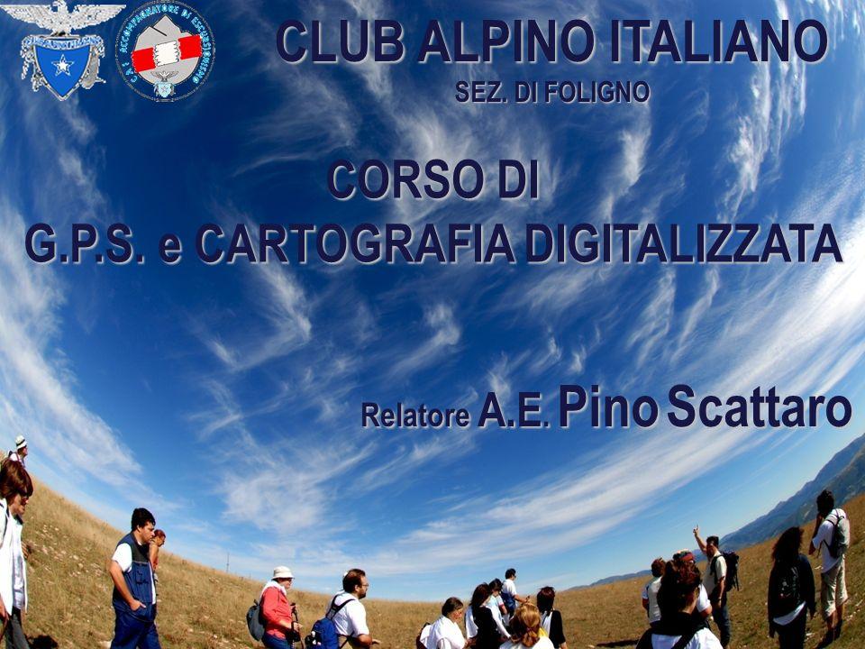 CLUB ALPINO ITALIANO SEZ. DI FOLIGNO CORSO DI G.P.S. e CARTOGRAFIA DIGITALIZZATA Relatore A.E. Pino Scattaro