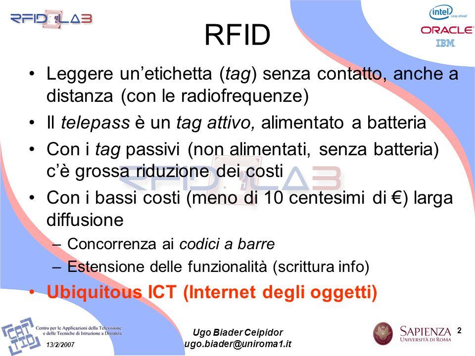 2 13/2/2007 Ugo Biader Ceipidor ugo.biader@uniroma1.it RFID Leggere unetichetta (tag) senza contatto, anche a distanza (con le radiofrequenze) Il tele