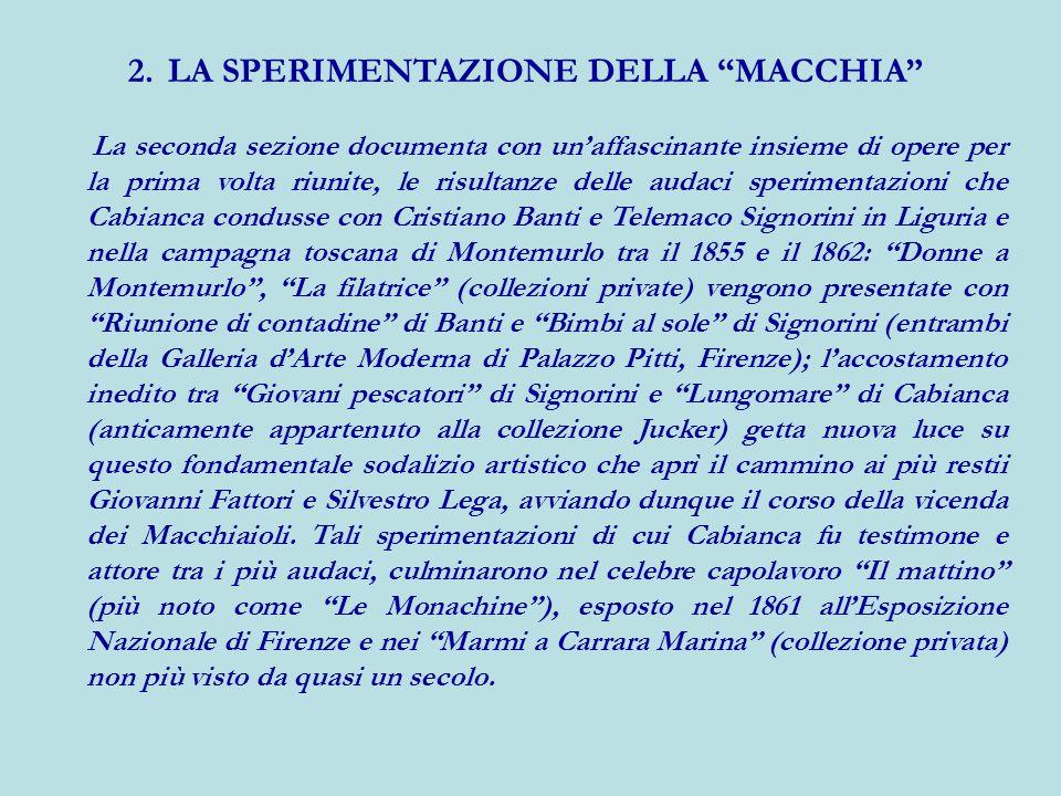 2.LA SPERIMENTAZIONE DELLA MACCHIA La seconda sezione documenta con unaffascinante insieme di opere per la prima volta riunite, le risultanze delle au