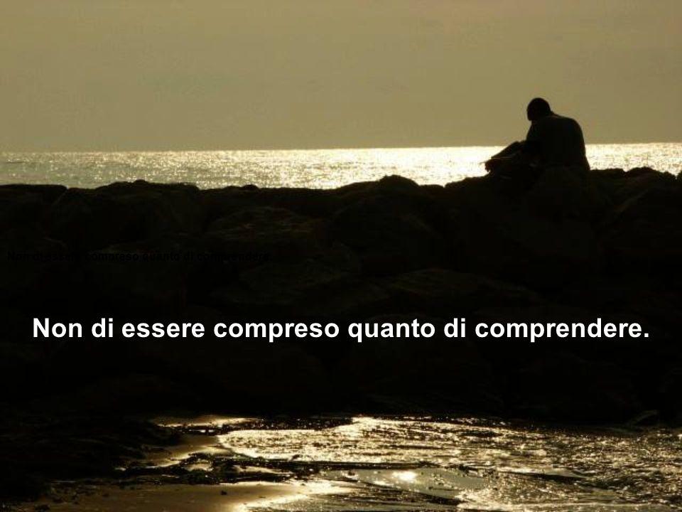 O Divino Maestro, che io non cerchi tanto di essere consolato quanto di consolare.