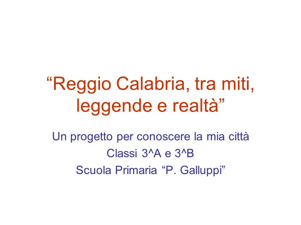 Reggio Calabria, tra miti, leggende e realtà Un progetto per conoscere la mia città Classi 3^A e 3^B Scuola Primaria P.