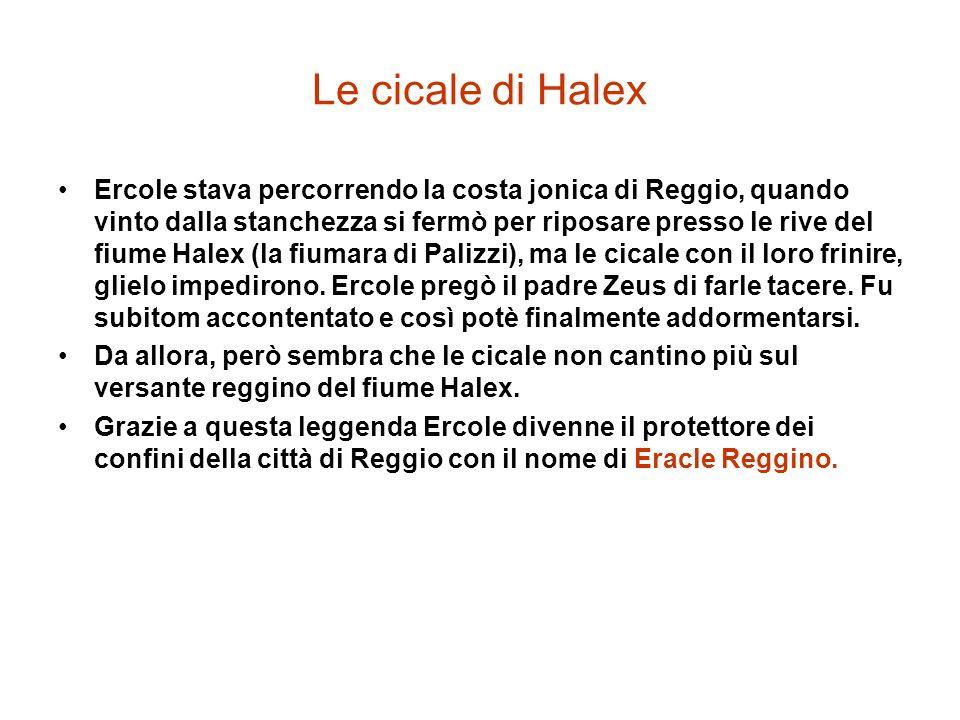 Le cicale di Halex Ercole stava percorrendo la costa jonica di Reggio, quando vinto dalla stanchezza si fermò per riposare presso le rive del fiume Halex (la fiumara di Palizzi), ma le cicale con il loro frinire, glielo impedirono.