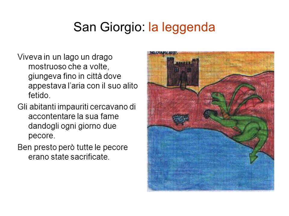 San Giorgio: la leggenda Viveva in un lago un drago mostruoso che a volte, giungeva fino in città dove appestava laria con il suo alito fetido.