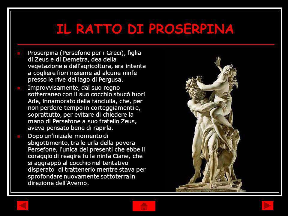 IL RATTO DI PROSERPINA Proserpina (Persefone per i Greci), figlia di Zeus e di Demetra, dea della vegetazione e dell'agricoltura, era intenta a coglie