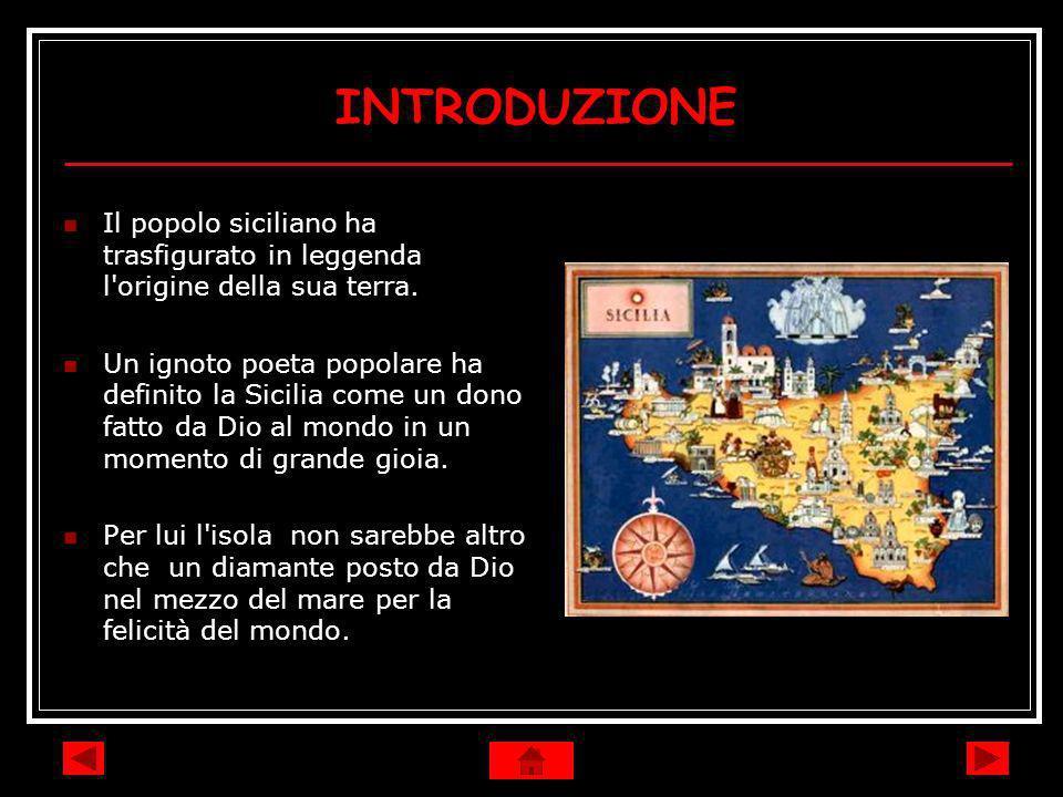 INTRODUZIONE Il popolo siciliano ha trasfigurato in leggenda l'origine della sua terra. Un ignoto poeta popolare ha definito la Sicilia come un dono f