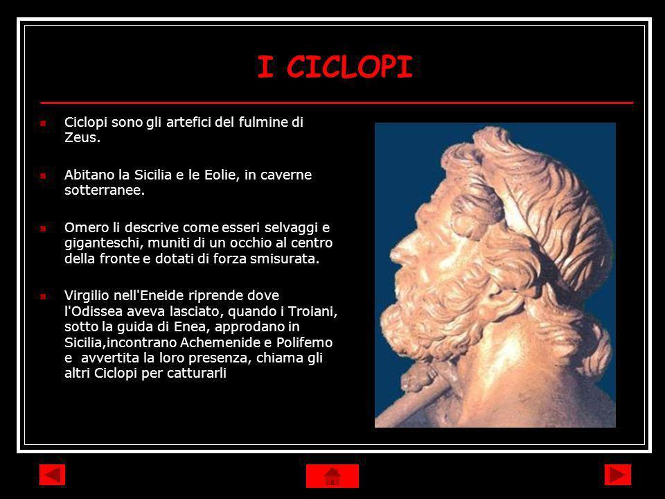 I CICLOPI Ciclopi sono gli artefici del fulmine di Zeus. Abitano la Sicilia e le Eolie, in caverne sotterranee. Omero li descrive come esseri selvaggi