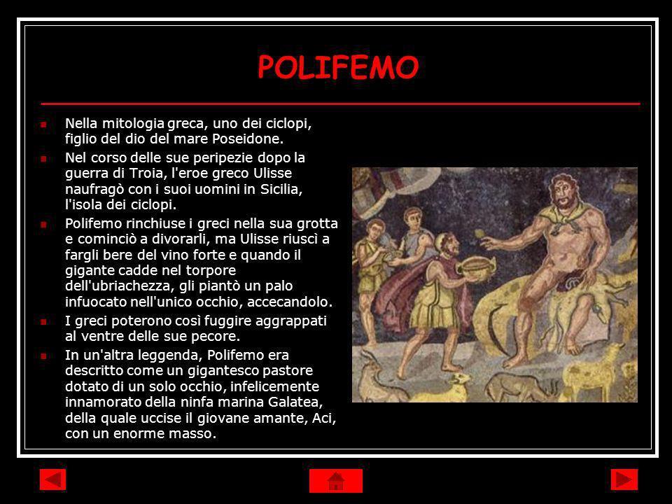 POLIFEMO Nella mitologia greca, uno dei ciclopi, figlio del dio del mare Poseidone. Nel corso delle sue peripezie dopo la guerra di Troia, l'eroe grec